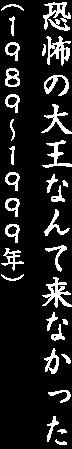 恐怖の大王なんて来なかった(1989〜1999年)