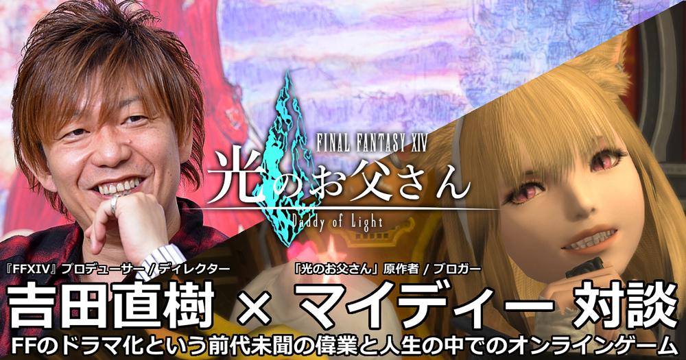 吉田直樹×マイディー FFのドラマ化という前代未聞の偉業と人生の中でのオンラインゲーム【FFXIV 光のお父さん:対談】