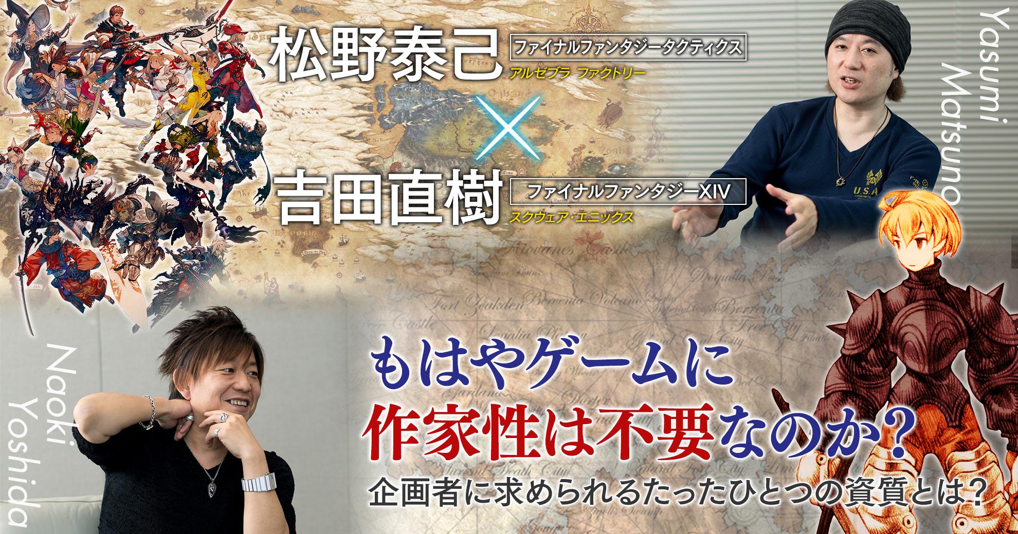『FFタクティクス』松野泰己✕『FFXIV』吉田直樹対談──もはやゲームに作家性は不要なのか? 企画者に求められるたったひとつの資質とは?